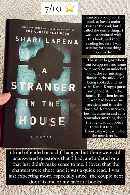 """14. A Stranger in the House by Shari Lapena :: 7/10 ⭐️ I wanted so badly for this book to have a major twist at the end, but I called the entire thing.. I was disappointed with this book, and kept reading because I was waiting for something major to drop. The story begins when Tom Krupp returns home from work to an unlocked door, the car missing, dinner in the middle of being cooked, and his wife, Karen Krupps purse and phone still in the house. Tom then learns Karen had been in an accident and is in the hospital. Karen survives, but has amnesia and can't remember anything about the night, which police think is a total lie. Eventually we learn who the murderer is. It kind of ended on a cliff hanger, but there were still unanswered questions that I had, and a detail or 2 that just didn't make sense to me. I loved that the chapters were short, and it was a quick read. I was just expecting more, especially since """"the couple next door"""" is one of my favorite books!   #LTKhome #LTKtravel #LTKbacktoschool"""