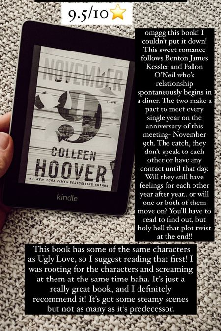 13. November 9 by Colleen Hoover :: 9.5/10 ⭐️ omggg this book! I couldn't put it down! This sweet romance follows Benton James Kessler and Fallon O'Neil who's relationship spontaneously begins in a diner. The two make a pact to meet every single year on the anniversary of this meeting- November 9th. The catch, they don't speak to each other or have any contact until that day. Will they still have feelings for each other year after year.. or will one or both of them move on? You'll have to read to find out, but holy hell that plot twist at the end!! This book has some of the same characters as Ugly Love, so I suggest reading that first! I was rooting for the characters and screaming at them at the same time haha. It's just a really great book, and I definitely recommend it! It's got some steamy scenes but not as many as it's predecessor.     #LTKtravel #LTKbacktoschool